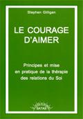 Le courage d'aimer. Principes et mise en pratique de la thérapie des relations du soi. GILLIGAN S.